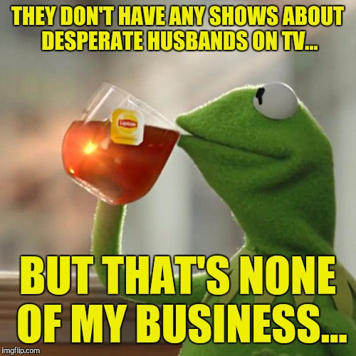 It's because we're always desperate!!! | THEY DON'T HAVE ANY SHOWS ABOUT DESPERATE HUSBANDS ON TV... BUT THAT'S NONE OF MY BUSINESS... | image tagged in memes,but thats none of my business,kermit the frog | made w/ Imgflip meme maker