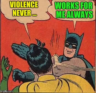 Batman Slapping Robin Meme | VIOLENCE NEVER ... WORKS FOR ME ALWAYS | image tagged in memes,batman slapping robin | made w/ Imgflip meme maker