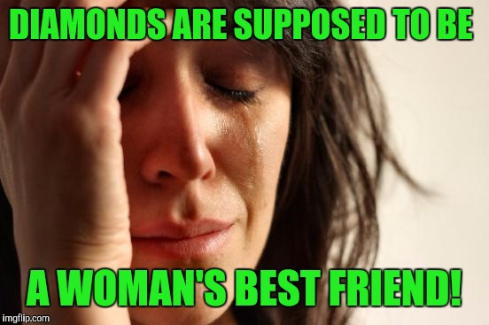 First World Problems Meme | DIAMONDS ARE SUPPOSED TO BE A WOMAN'S BEST FRIEND! | image tagged in memes,first world problems | made w/ Imgflip meme maker