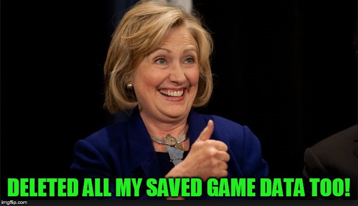 clinton | DELETED ALL MY SAVED GAME DATA TOO! | image tagged in clinton | made w/ Imgflip meme maker