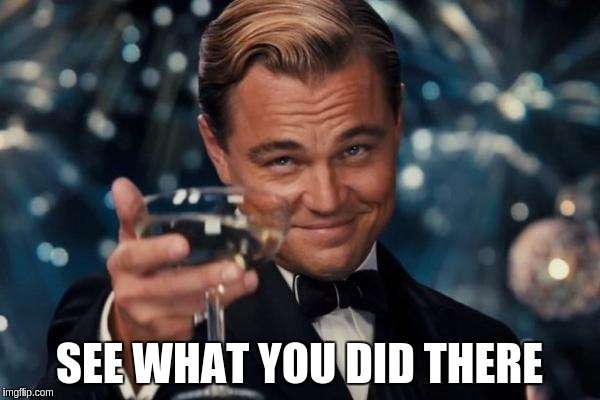 Leonardo Dicaprio Cheers Meme | SEE WHAT YOU DID THERE | image tagged in memes,leonardo dicaprio cheers | made w/ Imgflip meme maker