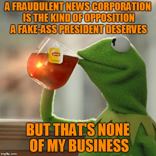 But Thats None Of My Business Meme | A FRAUDULENT NEWS CORPORATION IS THE KIND OF OPPOSITION A FAKE-ASS PRESIDENT DESERVES BUT THAT'S NONE OF MY BUSINESS | image tagged in memes,but thats none of my business,kermit the frog | made w/ Imgflip meme maker