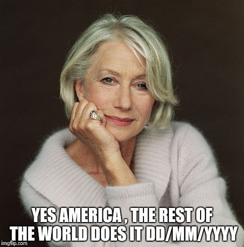 Helen Mirren | YES AMERICA , THE REST OF THE WORLD DOES IT DD/MM/YYYY | image tagged in helen mirren | made w/ Imgflip meme maker