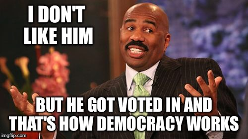 Steve Harvey Meme | I DON'T LIKE HIM BUT HE GOT VOTED IN AND THAT'S HOW DEMOCRACY WORKS | image tagged in memes,steve harvey | made w/ Imgflip meme maker