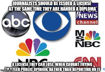 scumbag propagandists | JOURNALISTS SHOULD BE ISSUED A LICENSE AT THE SAME TIME THEY ARE HANDED A DIPLOMA A LICENSE THEY CAN LOSE, WHEN CAUGHT TRYING TO STEER PUBLI | image tagged in fake news | made w/ Imgflip meme maker
