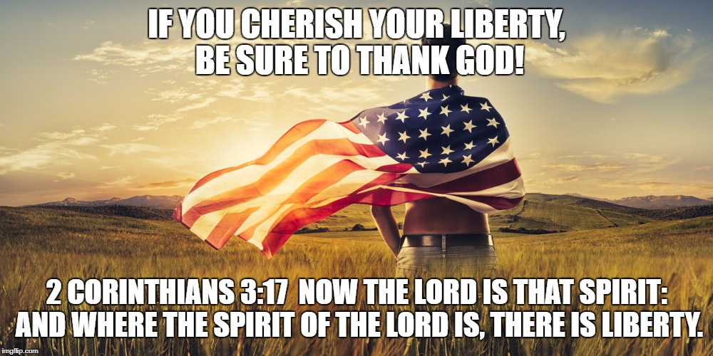 Patriotic | IF YOU CHERISH YOUR LIBERTY, BE SURE TO THANK GOD! 2 CORINTHIANS 3:17  NOW THE LORD IS THAT SPIRIT: AND WHERE THE SPIRIT OF THE LORD IS, THE | image tagged in patriotic | made w/ Imgflip meme maker
