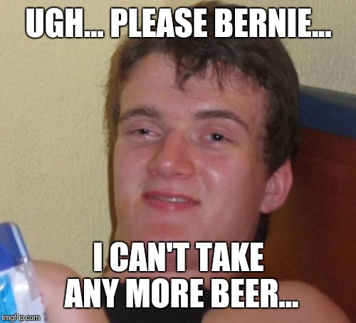 10 Guy Meme | UGH... PLEASE BERNIE... I CAN'T TAKE ANY MORE BEER... | image tagged in memes,10 guy | made w/ Imgflip meme maker