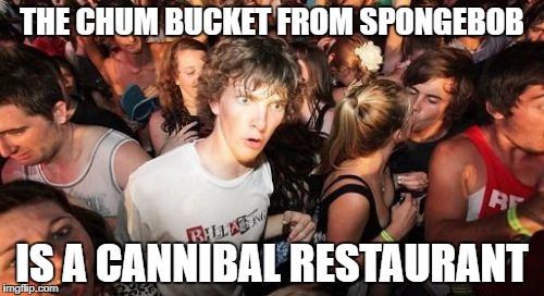 Sudden Clarity Clarence Meme | THE CHUM BUCKET FROM SPONGEBOB IS A CANNIBAL RESTAURANT | image tagged in memes,sudden clarity clarence | made w/ Imgflip meme maker