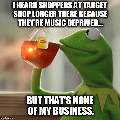 Music Deprived Shoppers | I HEARD SHOPPERS AT TARGET SHOP LONGER THERE BECAUSE THEY'RE MUSIC DEPRIVED... BUT THAT'S NONE OF MY BUSINESS. | image tagged in memes,but thats none of my business,kermit the frog,music,shopping,true story | made w/ Imgflip meme maker