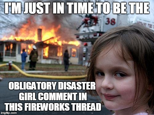 Disaster Girl Meme | I'M JUST IN TIME TO BE THE OBLIGATORY DISASTER GIRL COMMENT IN THIS FIREWORKS THREAD | image tagged in memes,disaster girl | made w/ Imgflip meme maker