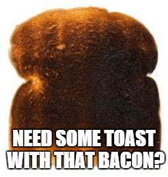 NEED SOME TOAST WITH THAT BACON? | made w/ Imgflip meme maker