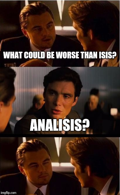 Just an analysis | WHAT COULD BE WORSE THAN ISIS? ANALISIS? | image tagged in memes,inception | made w/ Imgflip meme maker