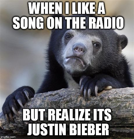 Despacito | WHEN I LIKE A SONG ON THE RADIO BUT REALIZE ITS JUSTIN BIEBER | image tagged in memes,confession bear | made w/ Imgflip meme maker