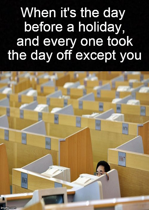 The day before a holiday.... | When it's the day before a holiday, and every one took the day off except you | image tagged in funny memes,holiday,office,work,alone | made w/ Imgflip meme maker