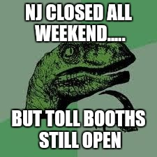 Dinosaur | NJ CLOSED ALL WEEKEND..... BUT TOLL BOOTHS STILL OPEN | image tagged in dinosaur | made w/ Imgflip meme maker