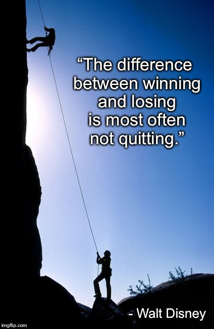"Persistence  | ""The difference between winning and losing is most often not quitting."" - Walt Disney 