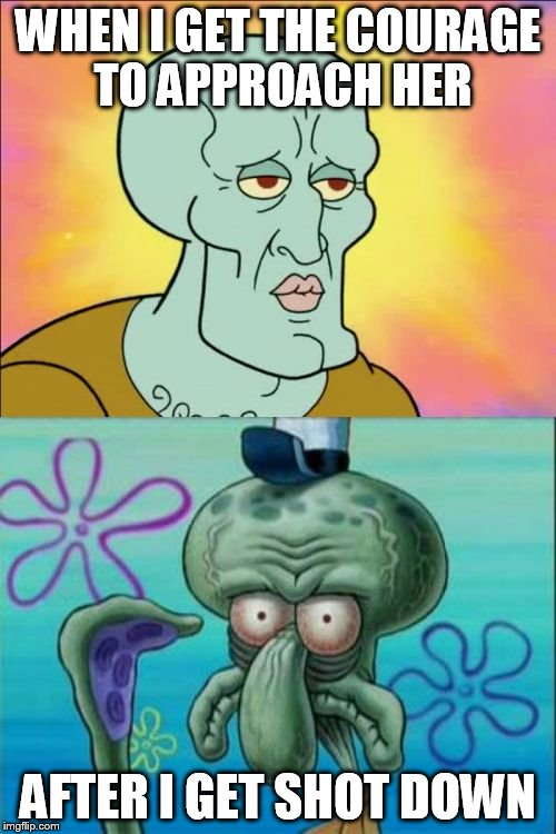 Squidward Meme | WHEN I GET THE COURAGE TO APPROACH HER AFTER I GET SHOT DOWN | image tagged in memes,squidward | made w/ Imgflip meme maker