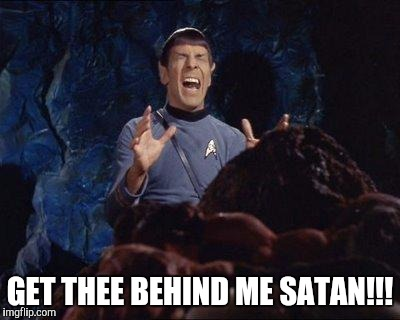 Spock Horta PAIN | GET THEE BEHIND ME SATAN!!! | image tagged in spock horta pain | made w/ Imgflip meme maker