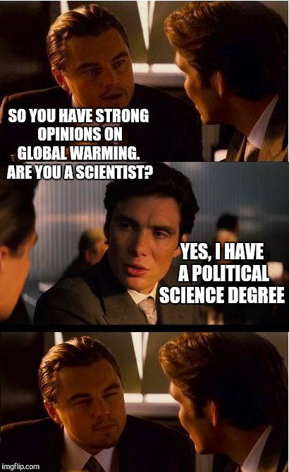 Seems legit  | SO YOU HAVE STRONG OPINIONS ON GLOBAL WARMING.  ARE YOU A SCIENTIST? YES, I HAVE A POLITICAL SCIENCE DEGREE | image tagged in memes,inception,jbmemegeek,global warming | made w/ Imgflip meme maker