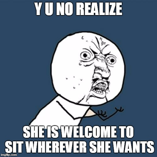 Y U No Meme | Y U NO REALIZE SHE IS WELCOME TO SIT WHEREVER SHE WANTS | image tagged in memes,y u no | made w/ Imgflip meme maker