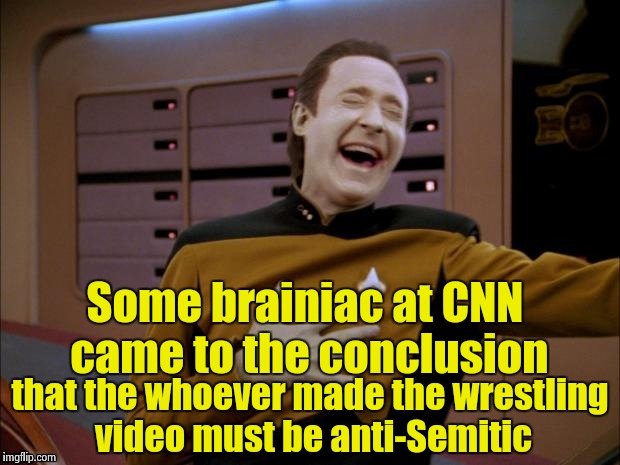 Data likes it | Some brainiac at CNN came to the conclusion that the whoever made the wrestling video must be anti-Semitic | image tagged in data likes it | made w/ Imgflip meme maker