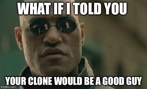 Matrix Morpheus Meme | WHAT IF I TOLD YOU YOUR CLONE WOULD BE A GOOD GUY | image tagged in memes,matrix morpheus | made w/ Imgflip meme maker