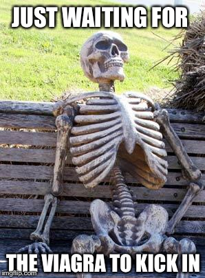Waiting Skeleton Meme | JUST WAITING FOR THE VIAGRA TO KICK IN | image tagged in memes,waiting skeleton | made w/ Imgflip meme maker