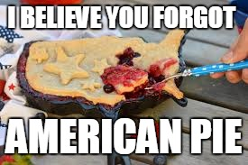 I BELIEVE YOU FORGOT AMERICAN PIE | image tagged in american pie bl4h | made w/ Imgflip meme maker