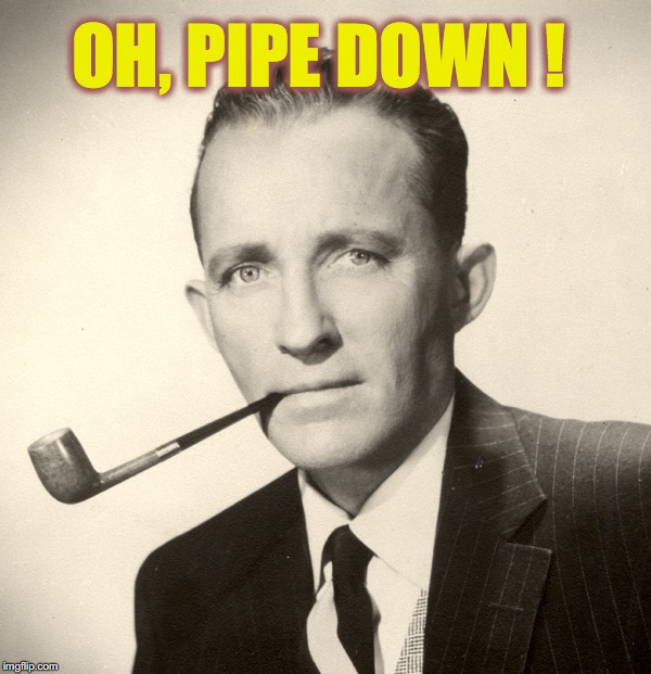 OH, PIPE DOWN ! | made w/ Imgflip meme maker