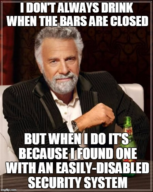 last call comes when I say last call comes | I DON'T ALWAYS DRINK WHEN THE BARS ARE CLOSED BUT WHEN I DO IT'S BECAUSE I FOUND ONE WITH AN EASILY-DISABLED SECURITY SYSTEM | image tagged in memes,the most interesting man in the world | made w/ Imgflip meme maker