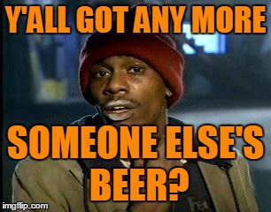 Y'ALL GOT ANY MORE SOMEONE ELSE'S BEER? | made w/ Imgflip meme maker