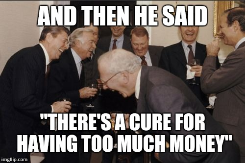"Laughing Men In Suits Meme | AND THEN HE SAID ""THERE'S A CURE FOR HAVING TOO MUCH MONEY"" 