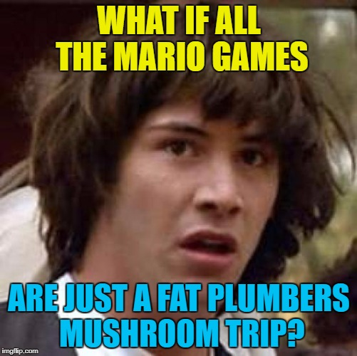 It could be... :) | WHAT IF ALL THE MARIO GAMES ARE JUST A FAT PLUMBERS MUSHROOM TRIP? | image tagged in memes,conspiracy keanu,super mario,mushroom trip,video games | made w/ Imgflip meme maker