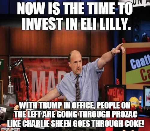 Time to Diversify  | NOW IS THE TIME TO INVEST IN ELI LILLY. WITH TRUMP IN OFFICE, PEOPLE ON THE LEFT ARE GOING THROUGH PROZAC LIKE CHARLIE SHEEN GOES THROUGH CO | image tagged in mad money jim cramer,prozac,left wing,leftists,charlie sheen,coke | made w/ Imgflip meme maker