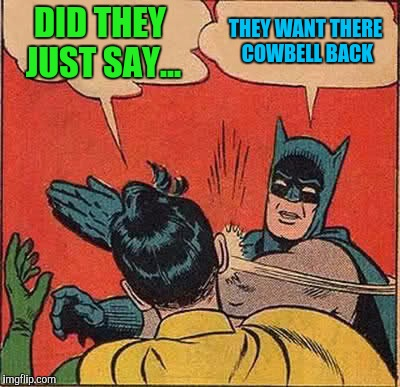 Batman Slapping Robin Meme | DID THEY JUST SAY... THEY WANT THERE COWBELL BACK | image tagged in memes,batman slapping robin | made w/ Imgflip meme maker