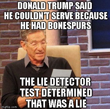 Maury Lie Detector Meme | DONALD TRUMP SAID HE COULDN'T SERVE BECAUSE HE HAD BONESPURS THE LIE DETECTOR TEST DETERMINED THAT WAS A LIE | image tagged in memes,maury lie detector | made w/ Imgflip meme maker