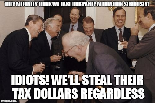 Laughing Men In Suits Meme | THEY ACTUALLY THINK WE TAKE OUR PARTY AFFILIATION SERIOUSLY! IDIOTS! WE'LL STEAL THEIR TAX DOLLARS REGARDLESS | image tagged in memes,laughing men in suits | made w/ Imgflip meme maker