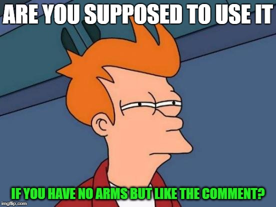 Futurama Fry Meme | ARE YOU SUPPOSED TO USE IT IF YOU HAVE NO ARMS BUT LIKE THE COMMENT? | image tagged in memes,futurama fry | made w/ Imgflip meme maker