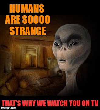 HUMANS ARE SOOOO STRANGE THAT'S WHY WE WATCH YOU ON TV | made w/ Imgflip meme maker