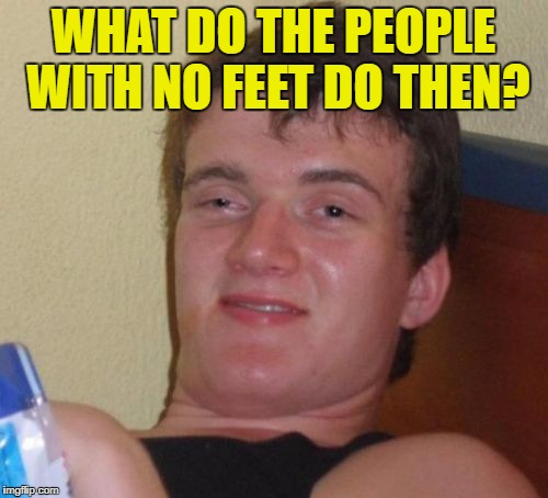 10 Guy Meme | WHAT DO THE PEOPLE WITH NO FEET DO THEN? | image tagged in memes,10 guy | made w/ Imgflip meme maker