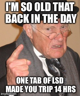 Back In My Day Meme | I'M SO OLD THAT BACK IN THE DAY ONE TAB OF LSD MADE YOU TRIP 14 HRS | image tagged in memes,back in my day | made w/ Imgflip meme maker