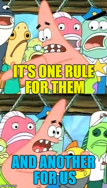 Put It Somewhere Else Patrick Meme | IT'S ONE RULE FOR THEM AND ANOTHER FOR US | image tagged in memes,put it somewhere else patrick | made w/ Imgflip meme maker