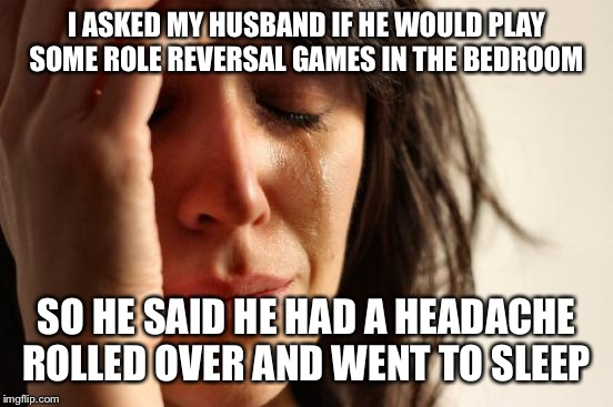 Role reversal to the max | I ASKED MY HUSBAND IF HE WOULD PLAY SOME ROLE REVERSAL GAMES IN THE BEDROOM SO HE SAID HE HAD A HEADACHE ROLLED OVER AND WENT TO SLEEP | image tagged in memes,first world problems,funny | made w/ Imgflip meme maker