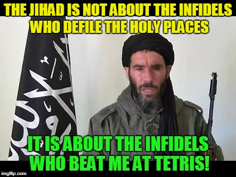 THE JIHAD IS NOT ABOUT THE INFIDELS WHO DEFILE THE HOLY PLACES IT IS ABOUT THE INFIDELS WHO BEAT ME AT TETRIS! | made w/ Imgflip meme maker