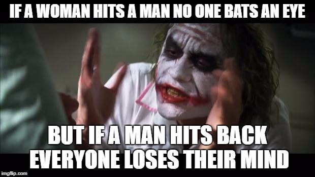And everybody loses their minds Meme | IF A WOMAN HITS A MAN NO ONE BATS AN EYE BUT IF A MAN HITS BACK EVERYONE LOSES THEIR MIND | image tagged in memes,and everybody loses their minds | made w/ Imgflip meme maker