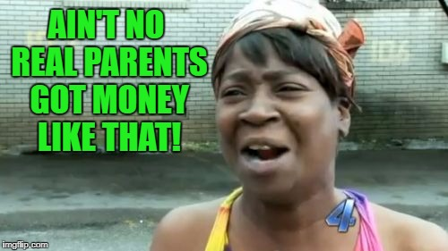 Aint Nobody Got Time For That Meme | AIN'T NO REAL PARENTS GOT MONEY LIKE THAT! | image tagged in memes,aint nobody got time for that | made w/ Imgflip meme maker
