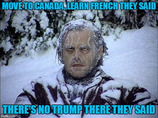 MOVE TO CANADA, LEARN FRENCH THEY SAID THERE'S NO TRUMP THERE THEY SAID | made w/ Imgflip meme maker