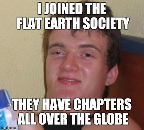10 Guy Meme | I JOINED THE FLAT EARTH SOCIETY THEY HAVE CHAPTERS ALL OVER THE GLOBE | image tagged in memes,10 guy | made w/ Imgflip meme maker