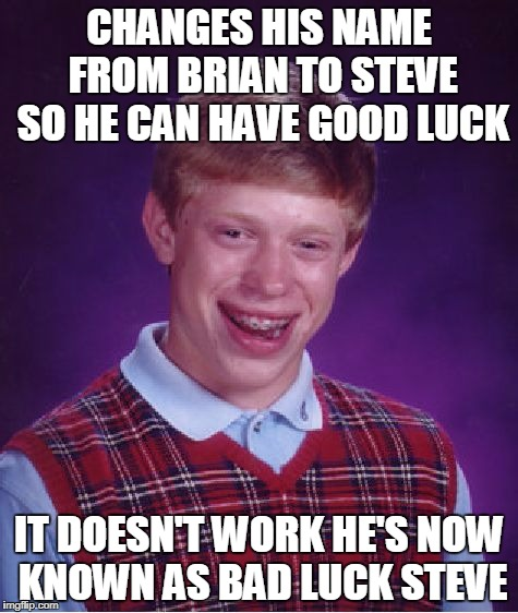 If Everybody Was Named Steve | CHANGES HIS NAME FROM BRIAN TO STEVE SO HE CAN HAVE GOOD LUCK IT DOESN'T WORK HE'S NOW KNOWN AS BAD LUCK STEVE | image tagged in memes,bad luck brian,steve | made w/ Imgflip meme maker