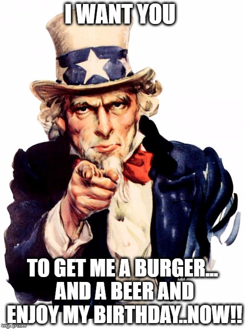 Uncle Sam Meme | I WANT YOU TO GET ME A BURGER... AND A BEER AND ENJOY MY BIRTHDAY..NOW!! | image tagged in memes,uncle sam | made w/ Imgflip meme maker